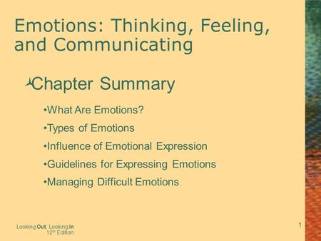1 Emotions: Thinking, Feeling, and Communicating Looking Out, Looking In 12 th Edition  Chapter Summary What Are Emotions? Types of Emotions Influence.