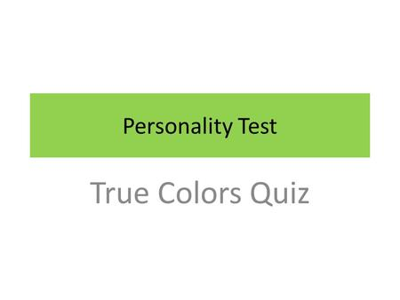 Personality Test True Colors Quiz. In the following slides are 11 incomplete sentences that describe people. Each sentence has four possible endings.