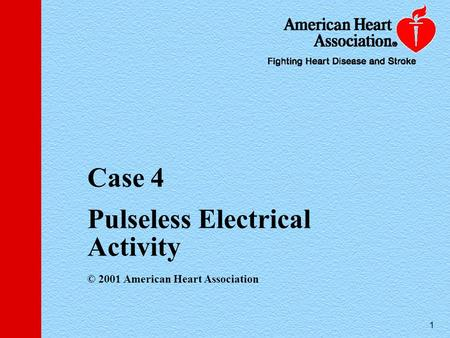 1 Case 4 Pulseless Electrical Activity © 2001 American Heart Association.