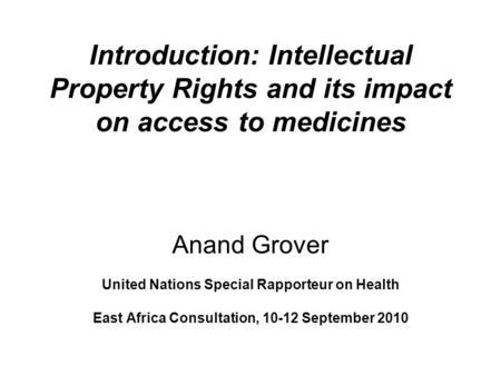 Introduction: Intellectual Property Rights and its impact on access to medicines Anand Grover United Nations Special Rapporteur on Health East Africa Consultation,