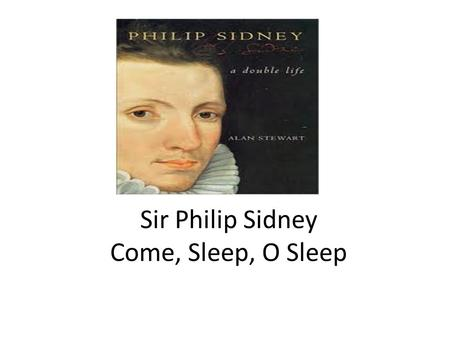 Sir Philip Sidney Come, Sleep, O Sleep. The sequence, which like all Renaissance sequences is not a realistic autobiography, is about a man, Astrophil.