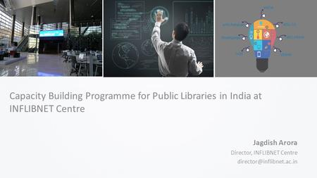 Capacity Building Programme for Public Libraries in India at INFLIBNET Centre Jagdish Arora Director, INFLIBNET Centre