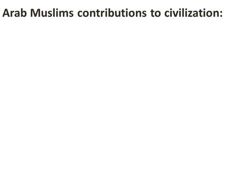 "Arab Muslims contributions to civilization:. Math – they adopted ""Arabic"" numerals and algebra from the Hindus of India, and taught them to Europeans."
