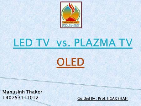 LED TV vs. PLAZMA TV OLED Manusinh Thakor 140753111012 Guided By : Prof. JIGAR SHAH.