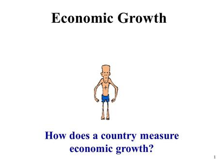 Economic Growth How does a country measure economic growth? 1.