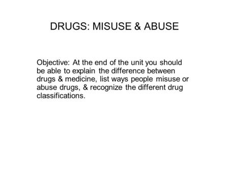 DRUGS: MISUSE & ABUSE Objective: At the end of the unit you should be able to explain the difference between drugs & medicine, list ways people misuse.