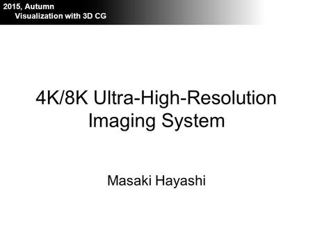 Visualization with 3D CG 2015 Masaki Hayashi 2015, Autumn Visualization with 3D CG 4K/8K Ultra-High-Resolution Imaging System.