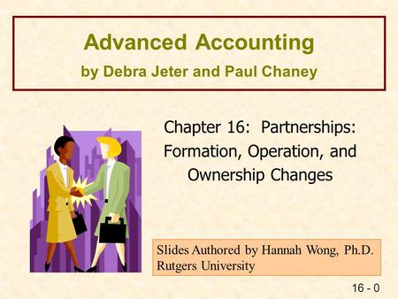 16 - 0 Advanced Accounting by Debra Jeter and Paul Chaney Chapter 16: Partnerships: Formation, Operation, and Ownership Changes Slides Authored by Hannah.