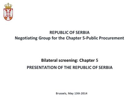 REPUBLIC OF SERBIA Negotiating Group for the Chapter 5-Public Procurement Bilateral screening: Chapter 5 PRESENTATION OF THE REPUBLIC OF SERBIA Brussels,