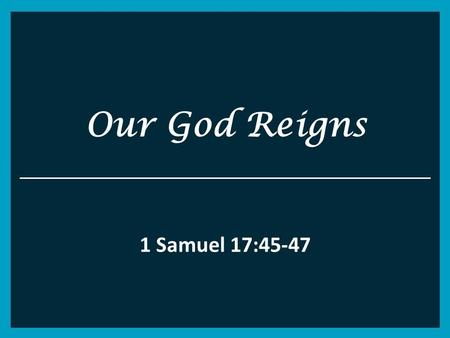 Our God Reigns 1 Samuel 17:45-47. 1 Samuel 17 45 Then David said to the Philistine, You come to me with a sword, with a spear, and with a javelin. But.