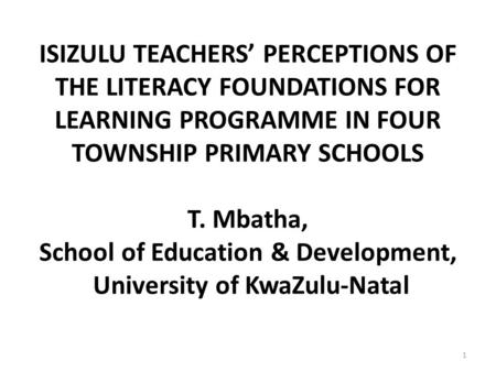 ISIZULU TEACHERS' PERCEPTIONS OF THE LITERACY FOUNDATIONS FOR LEARNING PROGRAMME IN FOUR TOWNSHIP PRIMARY SCHOOLS T. Mbatha, School of Education & Development,