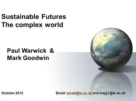 October 2012   and Sustainable Futures The complex world Paul Warwick & Mark Goodwin.