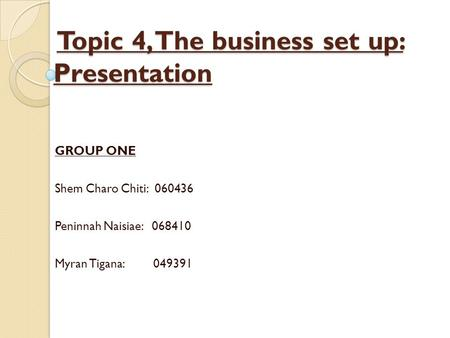 Topic 4, The business set up: Presentation Topic 4, The business set up: Presentation GROUP ONE Shem Charo Chiti: 060436 Peninnah Naisiae: 068410 Myran.