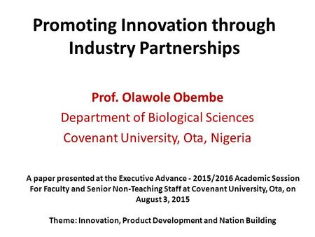 Promoting Innovation through Industry Partnerships Prof. Olawole Obembe Department of Biological Sciences Covenant University, Ota, Nigeria A paper presented.