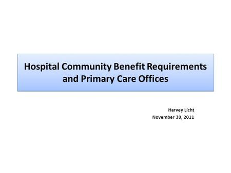Hospital Community Benefit Requirements and Primary Care Offices Harvey Licht November 30, 2011.