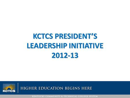 KCTCS PRESIDENT'S LEADERSHIP INITIATIVE 2012-13. Theme: Engagement Engaged employees are those who are fully involved in, and enthusiastic about their.