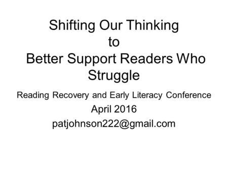 Shifting Our Thinking to Better Support Readers Who Struggle Reading Recovery and Early Literacy Conference April 2016
