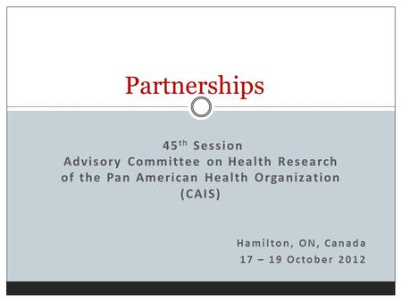45 th Session Advisory Committee on Health Research of the Pan American Health Organization (CAIS) Hamilton, ON, Canada 17 – 19 October 2012 Partnerships.