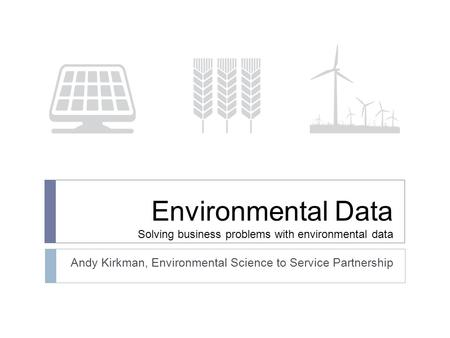 Environmental Data Solving business problems with environmental data Andy Kirkman, Environmental Science to Service Partnership.
