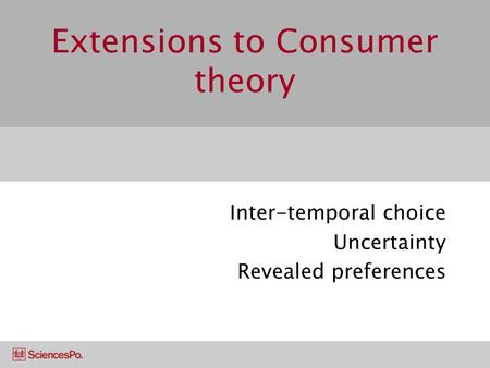 Extensions to Consumer theory Inter-temporal choice Uncertainty Revealed preferences.