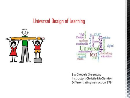 Universal Design of Learning By: Chevela Greenway Instructor: Christie McClendon Differentiating Instruction 673.