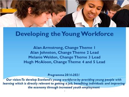 Developing the Young Workforce Alan Armstrong, Change Theme 1 Alan Johnston, Change Theme 2 Lead Melanie Weldon, Change Theme 3 Lead Hugh McAloon, Change.