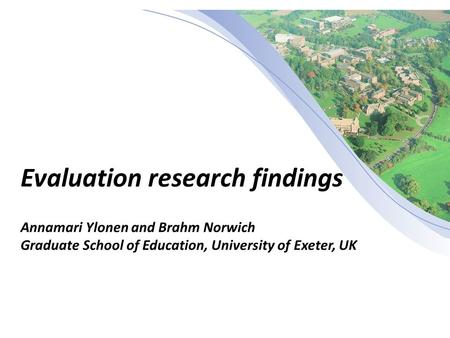 Evaluation research findings Annamari Ylonen and Brahm Norwich Graduate School of Education, University of Exeter, UK.