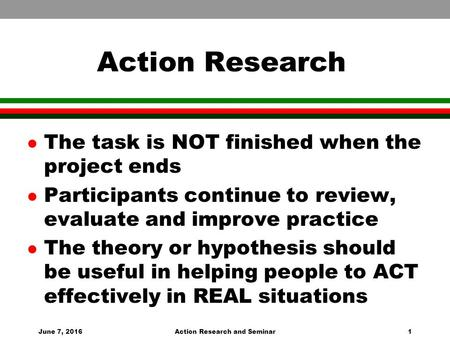 June 7, 2016Action Research and Seminar1 Action Research l The task is NOT finished when the project ends l Participants continue to review, evaluate and.