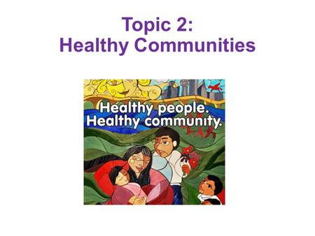Topic 2: Healthy Communities. Definition of Community A social group determined by geographic boundaries A group of individuals with common values and.