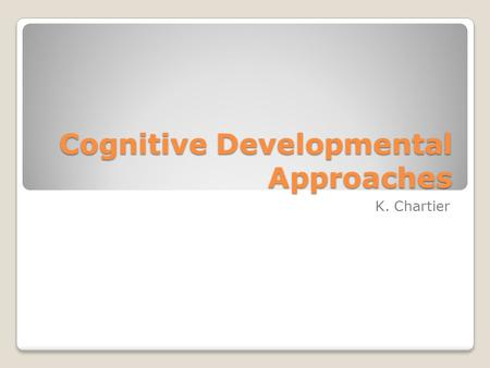 Cognitive Developmental Approaches K. Chartier. Piaget As you watch the following video answer the following questions: What are schemes? What Assimilation/Accommodation.