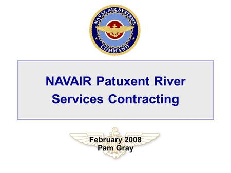 NAVAIR Patuxent River Services Contracting February 2008 Pam Gray.