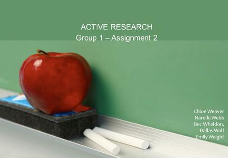 ACTIVE RESEARCH Group 1 – Assignment 2 Chloe Weaver Narelle Webb Bec Wheldon, Dallas Wolf Emily Weight.