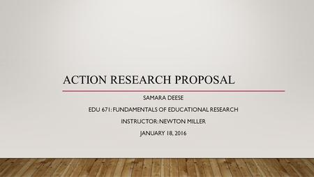 ACTION RESEARCH PROPOSAL SAMARA DEESE EDU 671: FUNDAMENTALS OF EDUCATIONAL RESEARCH INSTRUCTOR: NEWTON MILLER JANUARY 18, 2016.