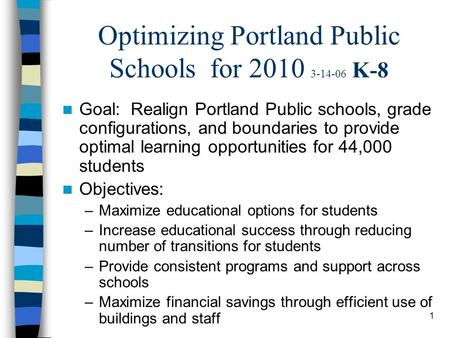 1 Optimizing Portland Public Schools for 2010 3-14-06 K-8 Goal: Realign Portland Public schools, grade configurations, and boundaries to provide optimal.