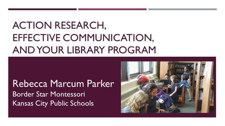 ACTION RESEARCH, EFFECTIVE COMMUNICATION, AND YOUR LIBRARY PROGRAM Rebecca Marcum Parker Border Star Montessori Kansas City Public Schools.