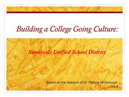 Building a College Going Culture: Sunnyside Unified School District Based on the research of Dr. Patricia McDonough, UCLA.