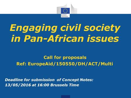 Engaging civil society in Pan-African issues Call for proposals Ref: EuropeAid/150550/DH/ACT/Multi Deadline for submission of Concept Notes: 13/05/2016.