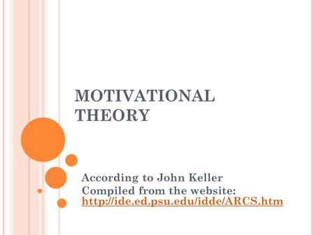 MOTIVATIONAL THEORY According to John Keller Compiled from the website: