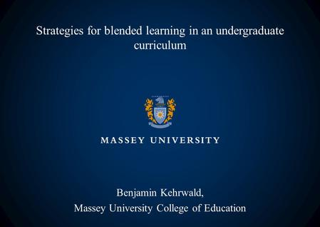 Strategies for blended learning in an undergraduate curriculum Benjamin Kehrwald, Massey University College of Education.