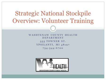 WASHTENAW COUNTY HEALTH DEPARTMENT 555 TOWNER ST. YPSILANTI, MI 48197 734-544-6700 Strategic National Stockpile Overview: Volunteer Training.
