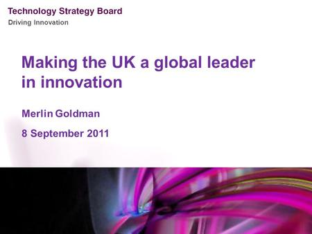 Driving Innovation Making the UK a global leader in innovation Merlin Goldman 8 September 2011.