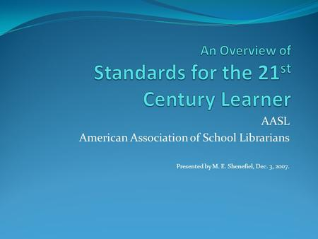 AASL American Association of School Librarians Presented by M. E. Shenefiel, Dec. 3, 2007.