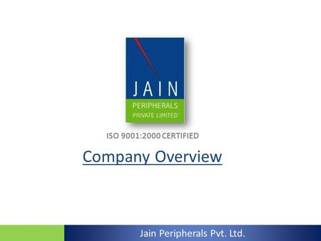 ISO 9001:2000 CERTIFIED Company Overview Jain Peripherals Pvt. Ltd.