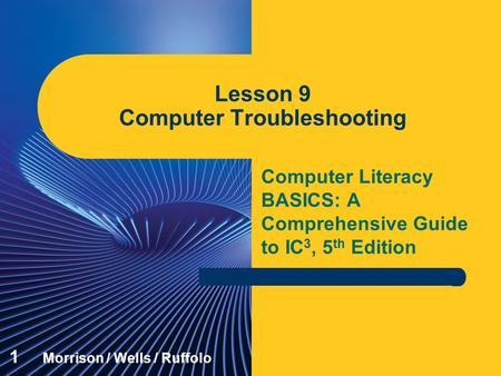 Computer Literacy BASICS: A Comprehensive Guide to IC 3, 5 th Edition Lesson 9 Computer Troubleshooting 1 Morrison / Wells / Ruffolo.