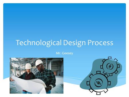 Technological Design Process Mr. Geesey. At the end of this presentation you should be able to…  Describe the steps of the Design Process  Apply the.