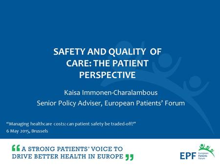 """Managing healthcare costs: can patient safety be traded-off?"" 6 May 2015, Brussels Kaisa Immonen-Charalambous Senior Policy Adviser, European Patients'"