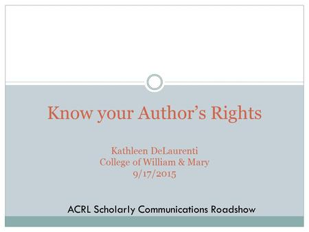 Know your Author's Rights Kathleen DeLaurenti College of William & Mary 9/17/2015 ACRL Scholarly Communications Roadshow.