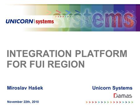 INTEGRATION PLATFORM FOR FUI REGION November 22th, 2010 Miroslav Hašek Unicorn Systems.