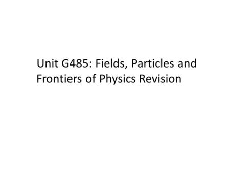 Unit G485: Fields, Particles and Frontiers of Physics Revision.