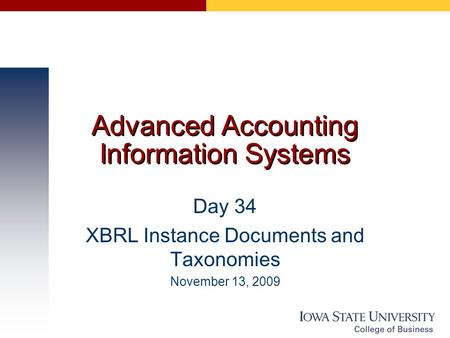 Advanced Accounting Information Systems Day 34 XBRL Instance Documents and Taxonomies November 13, 2009.